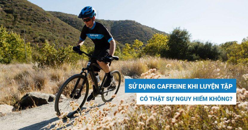 Sử dụng Caffeine trong quá trình luyện tập có nguy hiểm hay không?